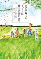 ひとり親でも子どもは健全に育ちます~シングルのための幸せ子育てアドバイス~│子育てが辛い・逃げたい、育児が嫌になったときに読みたい本・書籍・漫画